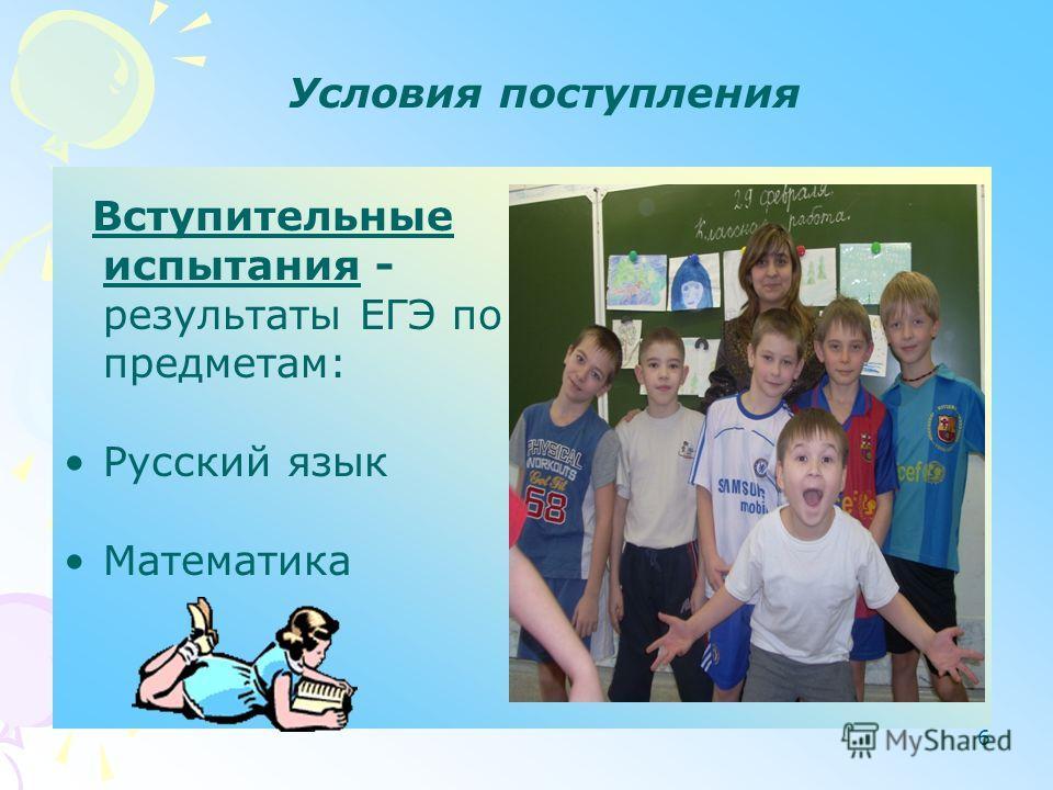 6 Условия поступления Вступительные испытания - результаты ЕГЭ по предметам: Русский язык Математика