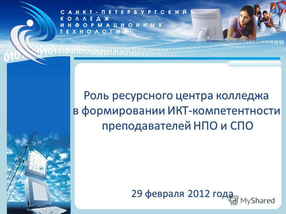 Санкт-Петербургский колледж информационных технологий Роль ресурсного центра колледжа в формировании ИКТ-компетентности преподавателей НПО и СПО 29 февраля 2012 года