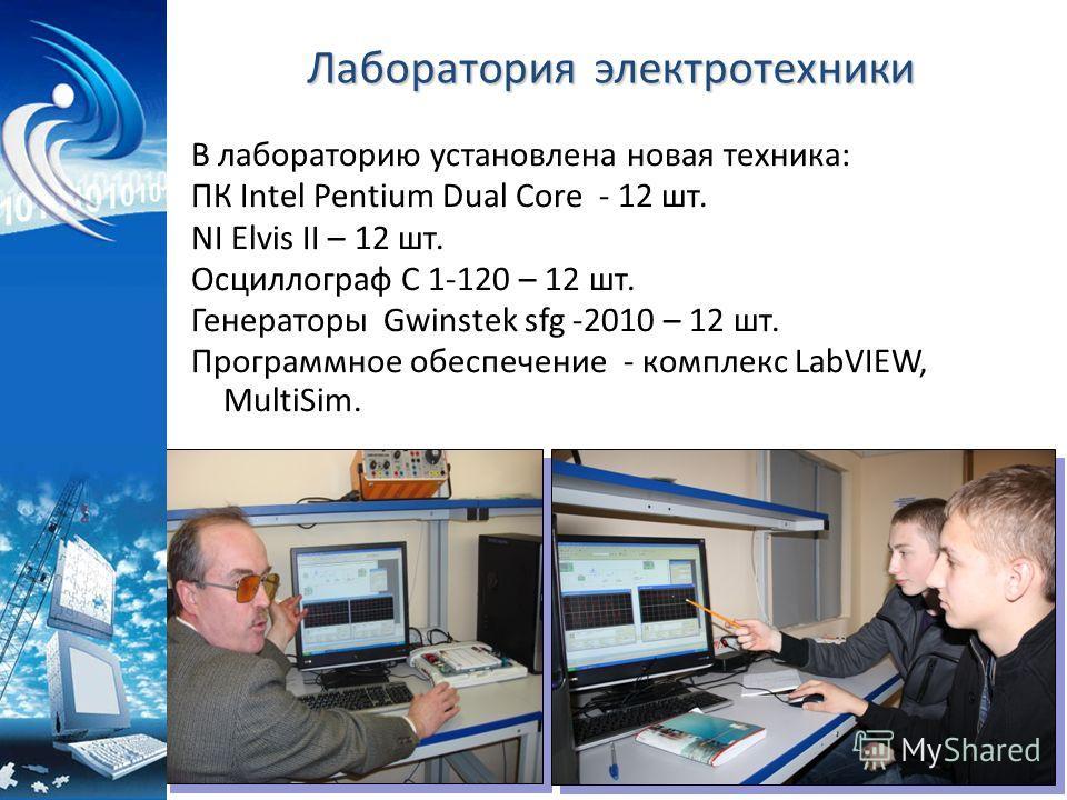 Лаборатория электротехники В лабораторию установлена новая техника: ПК Intel Pentium Dual Core - 12 шт. NI Elvis II – 12 шт. Осциллограф С 1-120 – 12 шт. Генераторы Gwinstek sfg -2010 – 12 шт. Программное обеспечение - комплекс LabVIEW, MultiSim.