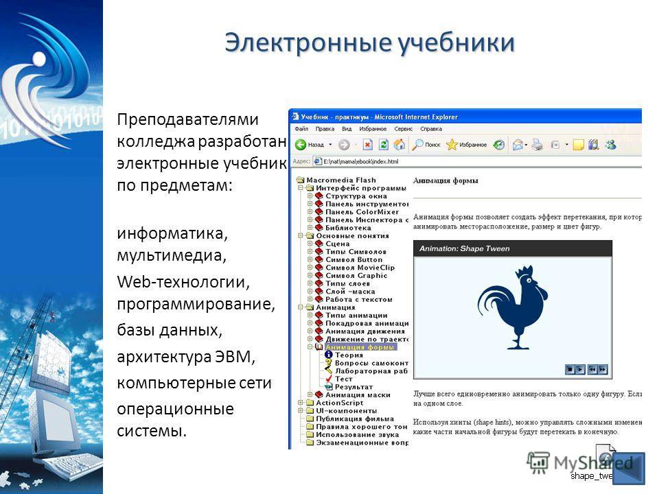 Электронные учебники Преподавателями колледжа разработаны электронные учебники по предметам: информатика, мультимедиа, Web-технологии, программирование, базы данных, архитектура ЭВМ, компьютерные сети операционные системы.