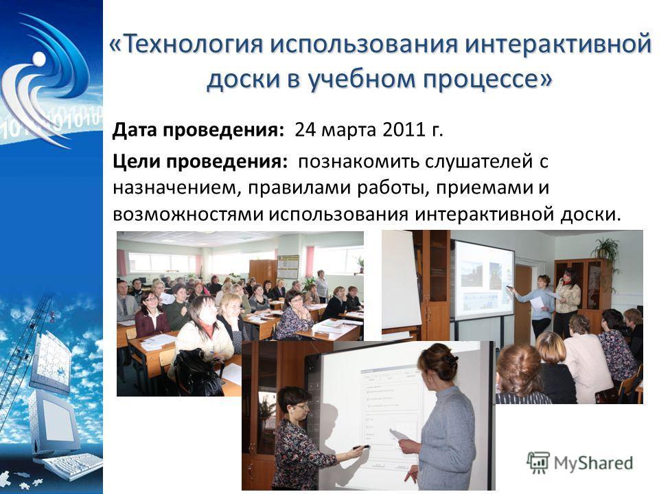 «Технология использования интерактивной доски в учебном процессе» Дата проведения: 24 марта 2011 г. Цели проведения: познакомить слушателей с назначением, правилами работы, приемами и возможностями использования интерактивной доски.