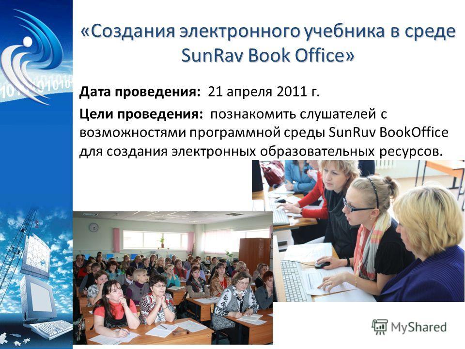 «Создания электронного учебника в среде SunRav Book Office» Дата проведения: 21 апреля 2011 г. Цели проведения: познакомить слушателей с возможностями программной среды SunRuv BookOffice для создания электронных образовательных ресурсов.