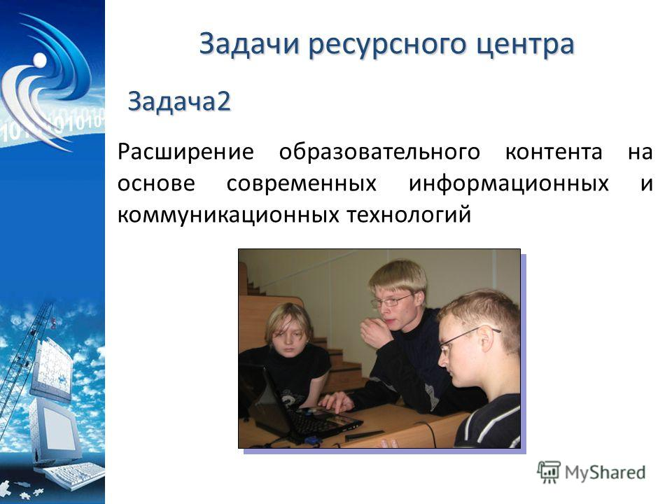 Задачи ресурсного центра Расширение образовательного контента на основе современных информационных и коммуникационных технологий Задача2