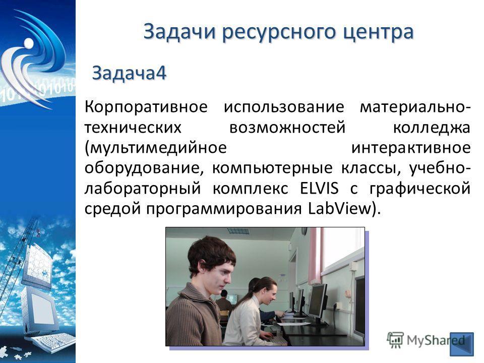 Задачи ресурсного центра Корпоративное использование материально- технических возможностей колледжа (мультимедийное интерактивное оборудование, компьютерные классы, учебно- лабораторный комплекс ELVIS с графической средой программирования LabView). З