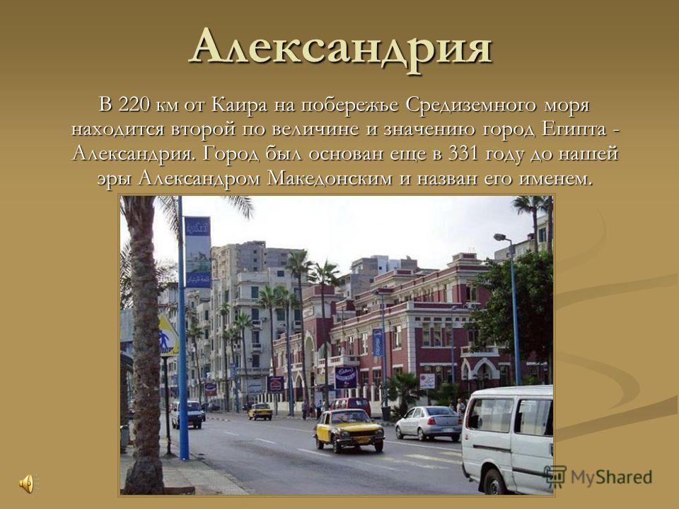 Александрия В 220 км от Каира на побережье Средиземного моря находится второй по величине и значению город Египта - Александрия. Город был основан еще в 331 году до нашей эры Александром Македонским и назван его именем. В 220 км от Каира на побережье