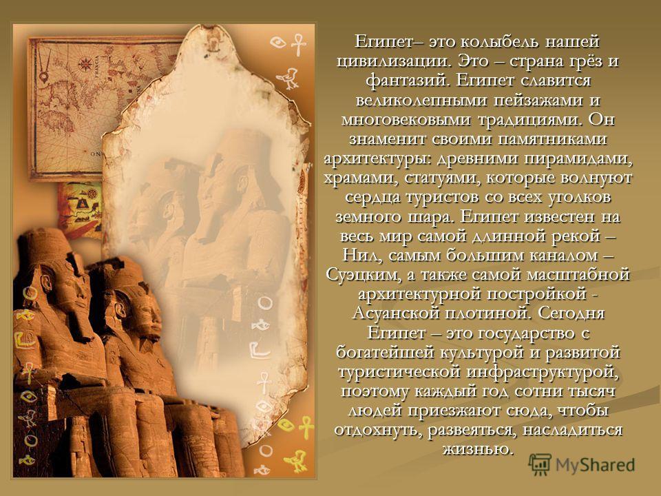 Египет– это колыбель нашей цивилизации. Это – страна грёз и фантазий. Египет славится великолепными пейзажами и многовековыми традициями. Он знаменит своими памятниками архитектуры: древними пирамидами, храмами, статуями, которые волнуют сердца турис