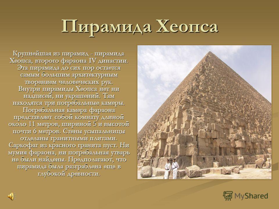 Пирамида Хеопса Крупнейшая из пирамид - пирамида Хеопса, второго фараона IV династии. Эта пирамида до сих пор остается самым большим архитектурным творением человеческих рук. Внутри пирамиды Хеопса нет ни надписей, ни украшений. Там находятся три пог