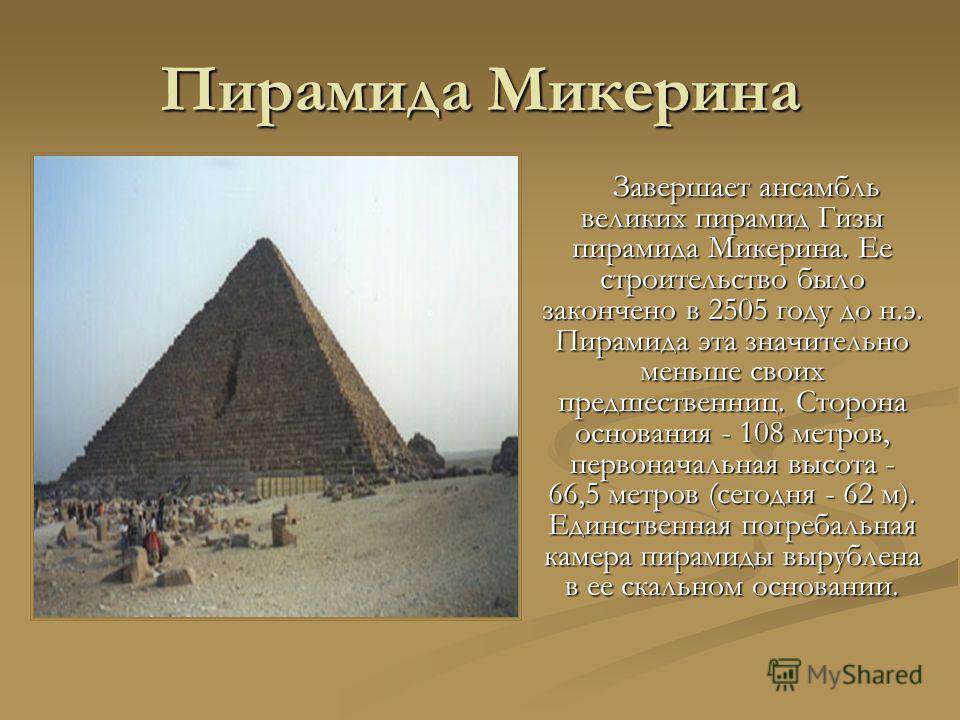 Пирамида Микерина Завершает ансамбль великих пирамид Гизы пирамида Микерина. Ее строительство было закончено в 2505 году до н.э. Пирамида эта значительно меньше своих предшественниц. Сторона основания - 108 метров, первоначальная высота - 66,5 метров