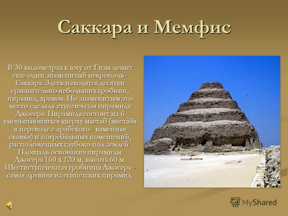 Саккара и Мемфис В 30 километрах к югу от Гизы лежит еще один знаменитый некрополь - Саккара. Здесь находятся десятки сравнительно небольших гробниц, пирамид, храмов. Но знаменитым это место сделала ступенчатая пирамида Джосера. Пирамида состоит из 6