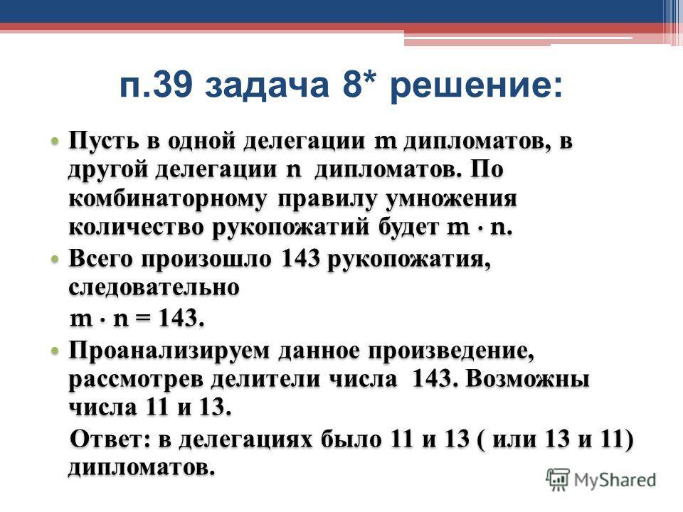 п.39 задача 8* решение : Пусть в одной делегации m дипломатов, в другой делегации n дипломатов. По комбинаторному правилу умножения количество рукопожатий будет m n. Всего произошло 143 рукопожатия, следовательно m n = 143. Проанализируем данное прои