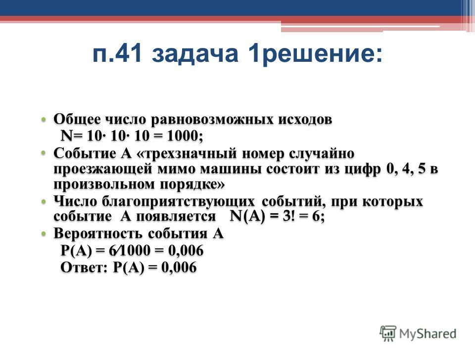 п.41 задача 1 решение : Общее число равновозможных исходов N= 10 10 10 = 1000; Событие А «трехзначный номер случайно проезжающей мимо машины состоит из цифр 0, 4, 5 в произвольном порядке» Число благоприятствующих событий, при которых событие А появл