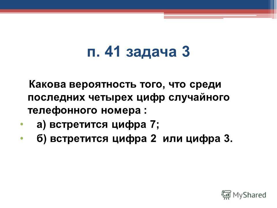п. 41 задача 3 Какова вероятность того, что среди последних четырех цифр случайного телефонного номера : а) встретится цифра 7; б) встретится цифра 2 или цифра 3.