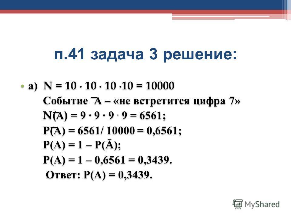 п.41 задача 3 решение : а) N = 10 10 10 10 = 10000 Событие А – «не встретится цифра 7» N(А) = 9 9 9. 9 = 6561; Р(А) = 6561/ 10000 = 0,6561; Р(А) = 1 – Р(Ā); Р(А) = 1 – 0,6561 = 0,3439. Ответ: Р(А) = 0,3439. а) N = 10 10 10 10 = 10000 Событие А – «не