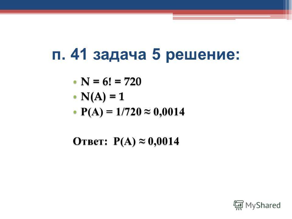 п. 41 задача 5 решение : N = 6! = 720 N(A) = 1 Р(А) = 1/720 0,0014 Ответ: Р(А) 0,0014 N = 6! = 720 N(A) = 1 Р(А) = 1/720 0,0014 Ответ: Р(А) 0,0014
