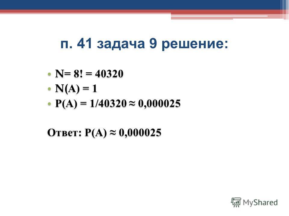 п. 41 задача 9 решение : N= 8! = 40320 N(А) = 1 Р(А) = 1/40320 0,000025 Ответ: Р(А) 0,000025 N= 8! = 40320 N(А) = 1 Р(А) = 1/40320 0,000025 Ответ: Р(А) 0,000025