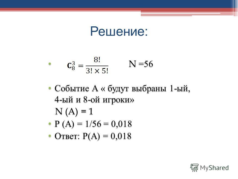 Решение : N =56 Событие А « будут выбраны 1-ый, 4-ый и 8-ой игроки» N (A) = 1 Р (А) = 1/56 = 0,018 Ответ: Р(А) = 0,018 N =56 Событие А « будут выбраны 1-ый, 4-ый и 8-ой игроки» N (A) = 1 Р (А) = 1/56 = 0,018 Ответ: Р(А) = 0,018