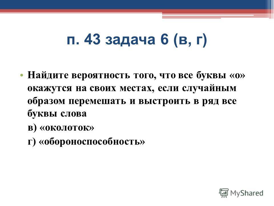 п. 43 задача 6 ( в, г ) Найдите вероятность того, что все буквы « о » окажутся на своих местах, если случайным образом перемешать и выстроить в ряд все буквы слова в ) « околоток » г ) « обороноспособность »