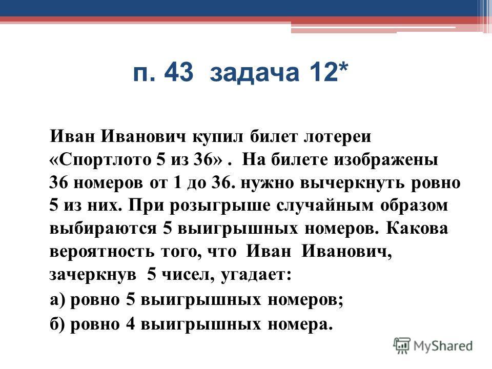 п. 43 задача 12* Иван Иванович купил билет лотереи « Спортлото 5 из 36». На билете изображены 36 номеров от 1 до 36. нужно вычеркнуть ровно 5 из них. При розыгрыше случайным образом выбираются 5 выигрышных номеров. Какова вероятность того, что Иван И