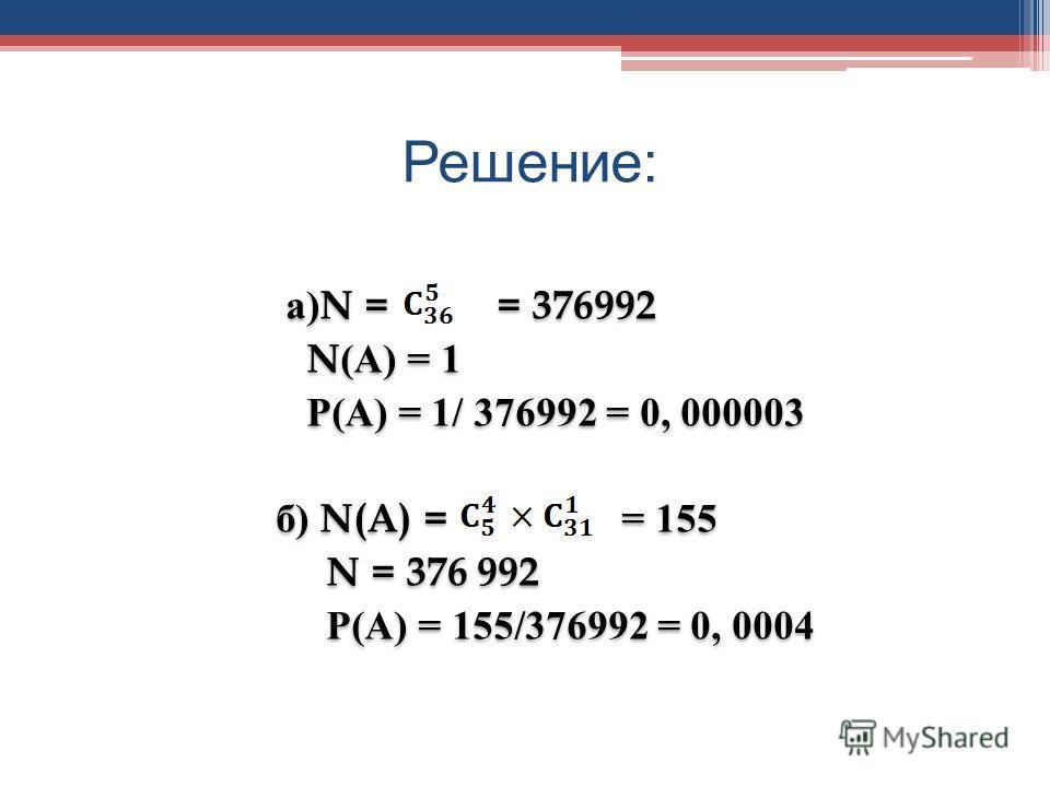 Решение : а)N = = 376992 N(А) = 1 Р(А) = 1/ 376992 = 0, 000003 б) N(A) = = 155 N = 376 992 Р(А) = 155/376992 = 0, 0004 а)N = = 376992 N(А) = 1 Р(А) = 1/ 376992 = 0, 000003 б) N(A) = = 155 N = 376 992 Р(А) = 155/376992 = 0, 0004