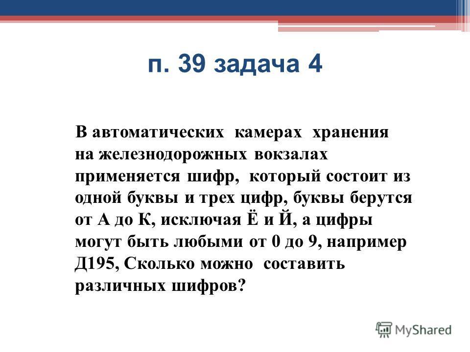 п. 39 задача 4 В автоматических камерах хранения на железнодорожных вокзалах применяется шифр, который состоит из одной буквы и трех цифр, буквы берутся от А до К, исключая Ё и Й, а цифры могут быть любыми от 0 до 9, например Д 195, Сколько можно сос