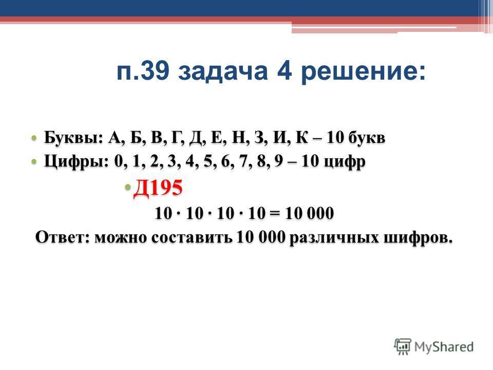 п.39 задача 4 решение : Буквы: А, Б, В, Г, Д, Е, Н, З, И, К – 10 букв Цифры: 0, 1, 2, 3, 4, 5, 6, 7, 8, 9 – 10 цифр Д195 10 10 10 10 = 10 000 Ответ: можно составить 10 000 различных шифров. Буквы: А, Б, В, Г, Д, Е, Н, З, И, К – 10 букв Цифры: 0, 1, 2