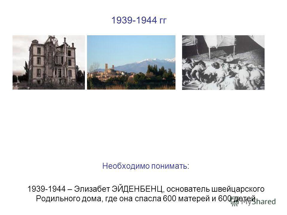 1939-1944 гг Необходимо понимать: 1939-1944 – Элизабет ЭЙДЕНБЕНЦ, основатель швейцарского Родильного дома, где она спасла 600 матерей и 600 детей