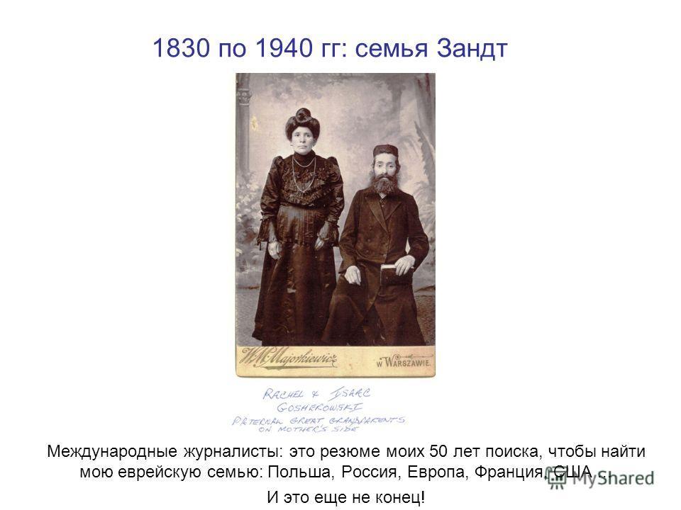 1830 по 1940 гг: семья Зандт Международные журналисты: это резюме моих 50 лет поиска, чтобы найти мою еврейскую семью: Польша, Россия, Европа, Франция, США... И это еще не конец!