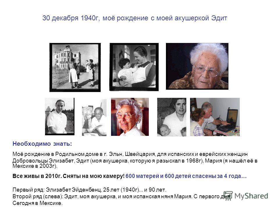 30 декабря 1940г, моё рождение с моей акушеркой Эдит Необходимо знать: Моё рождение в Родильном доме в г. Эльн, Швейцария, для испанских и еврейских женщин Добровольцы Элизабет, Эдит (моя акушерка, которую я разыскал в 1968г), Мария (я нашёл её в Мек