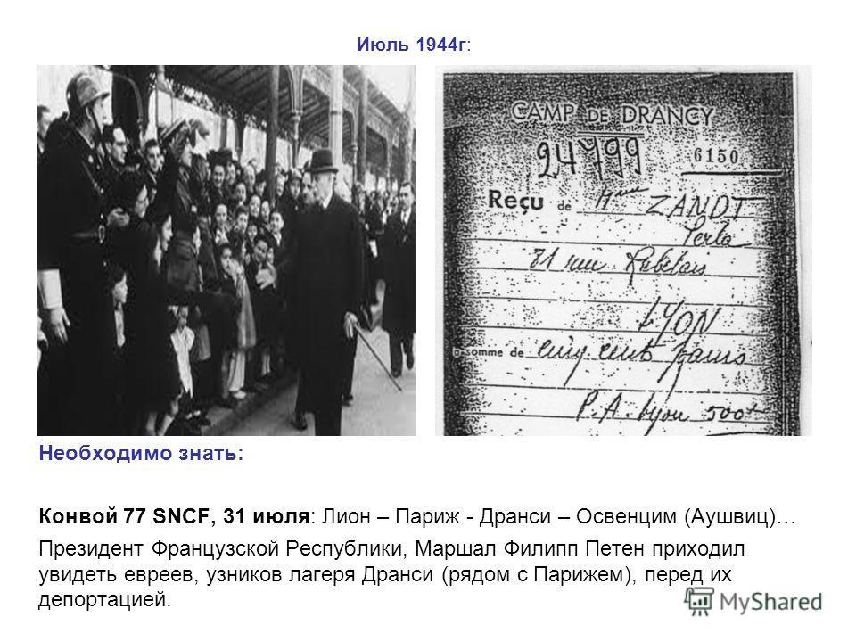 Июль 1944г: Необходимо знать: Конвой 77 SNCF, 31 июля: Лион – Париж - Дранси – Освенцим (Аушвиц)… Президент Французской Республики, Маршал Филипп Петен приходил увидеть евреев, узников лагеря Дранси (рядом с Парижем), перед их депортацией.