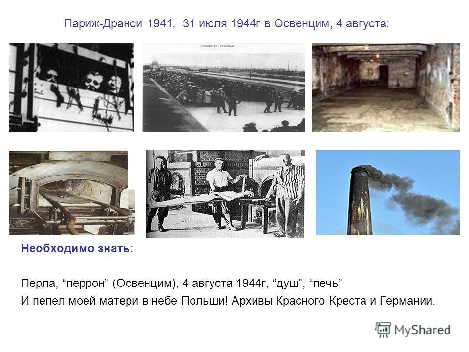 Париж-Дранси 1941, 31 июля 1944г в Освенцим, 4 августа: Необходимо знать: Перла, перрон (Освенцим), 4 августа 1944г, душ, печь И пепел моей матери в небе Польши! Архивы Красного Креста и Германии.