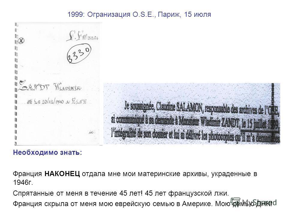 1999: Огранизация O.S.E., Париж, 15 июля Необходимо знать: Франция НАКОНЕЦ отдала мне мои материнские архивы, украденные в 1946г. Спрятанные от меня в течение 45 лет! 45 лет французской лжи. Франция скрыла от меня мою еврейскую семью в Америке. Мою с