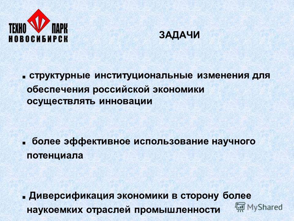ЗАДАЧИ. структурные институциональные изменения для обеспечения российской экономики осуществлять инновации. более эффективное использование научного потенциала. Диверсификация экономики в сторону более наукоемких отраслей промышленности