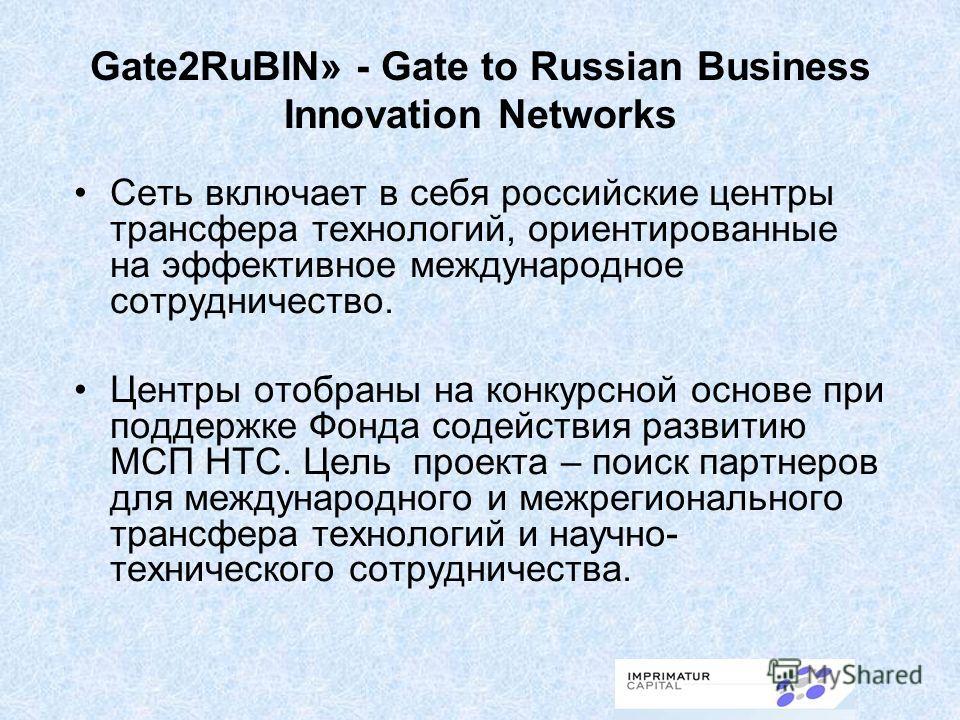 Gate2RuBIN» - Gate to Russian Business Innovation Networks Сеть включает в себя российские центры трансфера технологий, ориентированные на эффективное международное сотрудничество. Центры отобраны на конкурсной основе при поддержке Фонда содействия р