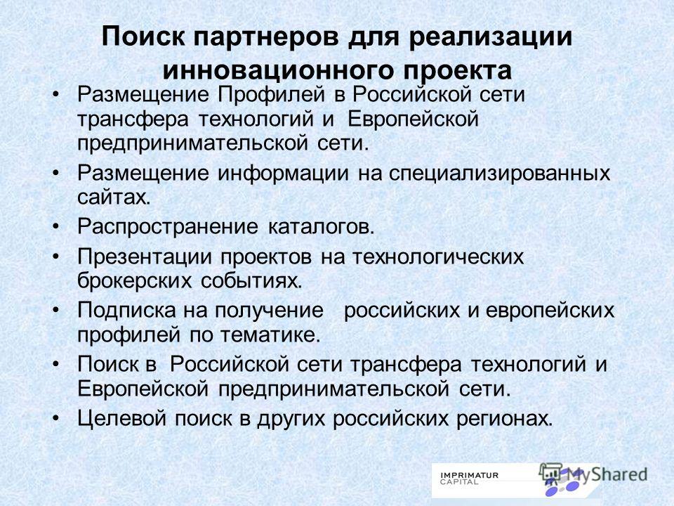 Поиск партнеров для реализации инновационного проекта Размещение Профилей в Российской сети трансфера технологий и Европейской предпринимательской сети. Размещение информации на специализированных сайтах. Распространение каталогов. Презентации проект