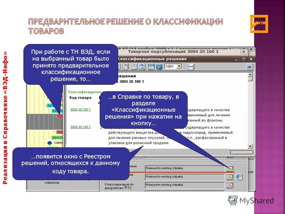 Реализация в Справочнике «ВЭД-Инфо» При работе с ТН ВЭД, если на выбранный товар было принято предварительное классификационное решение, то… …в Справке по товару, в разделе «Классификационные решения» при нажатии на кнопку… …появится окно с Реестром