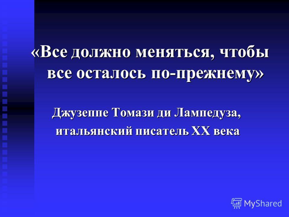 «Все должно меняться, чтобы все осталось по-прежнему» Джузеппе Томази ди Лампедуза, Джузеппе Томази ди Лампедуза, итальянский писатель ХХ века итальянский писатель ХХ века