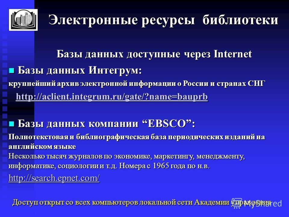 Электронные ресурсы библиотеки Электронные ресурсы библиотеки Базы данных доступные через Internet Базы данных доступные через Internet Базы данных Интегрум: Базы данных Интегрум: крупнейший архив электронной информации о России и странах СНГ http://