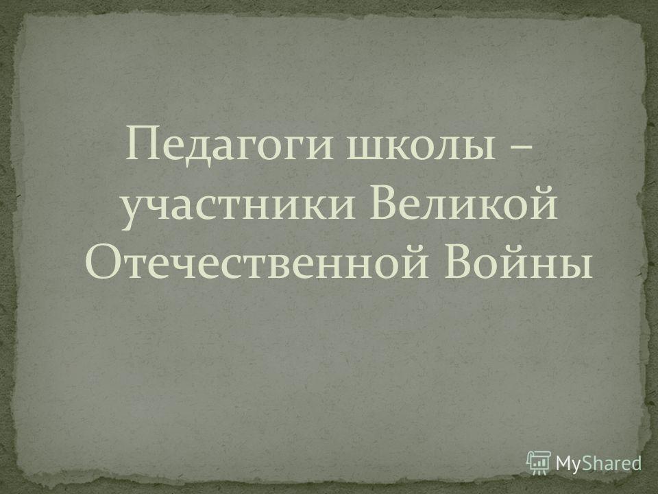 Педагоги школы – участники Великой Отечественной Войны