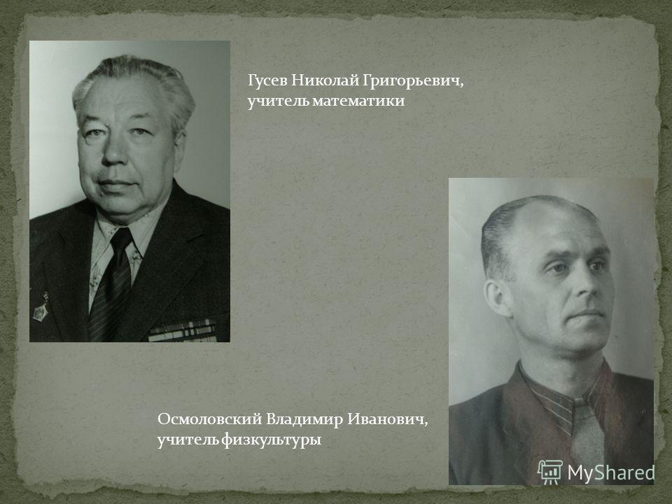 Гусев Николай Григорьевич, учитель математики Осмоловский Владимир Иванович, учитель физкультуры