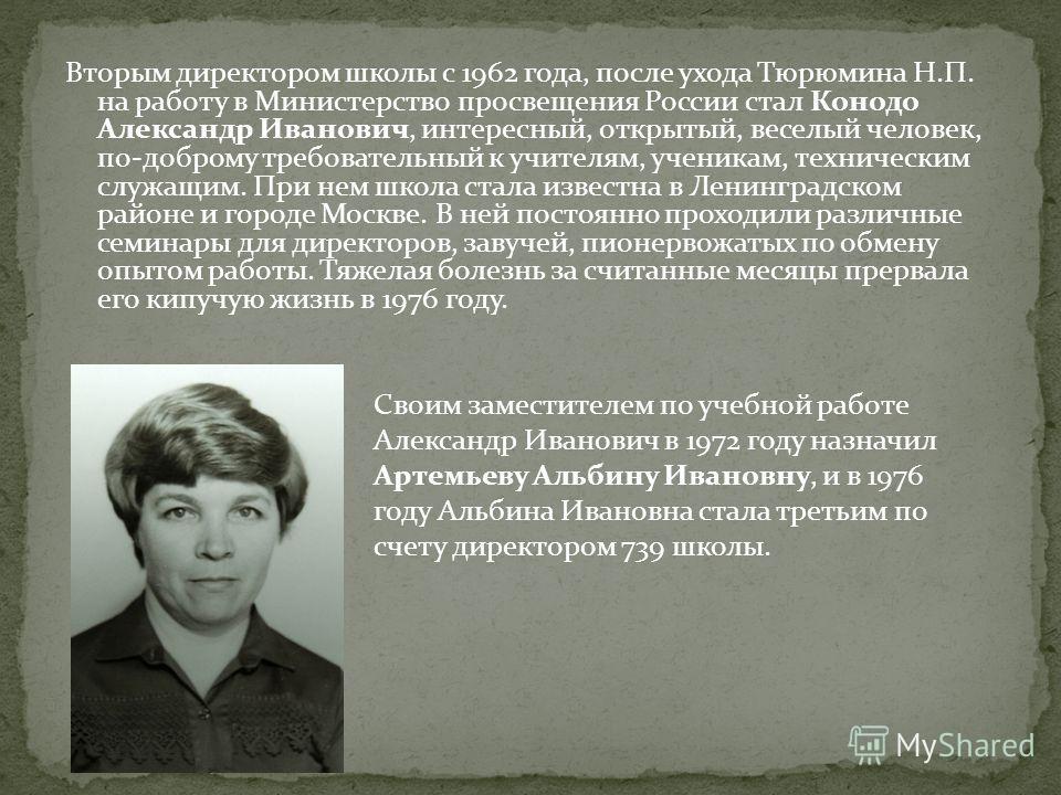 Вторым директором школы с 1962 года, после ухода Тюрюмина Н.П. на работу в Министерство просвещения России стал Конодо Александр Иванович, интересный, открытый, веселый человек, по-доброму требовательный к учителям, ученикам, техническим служащим. Пр