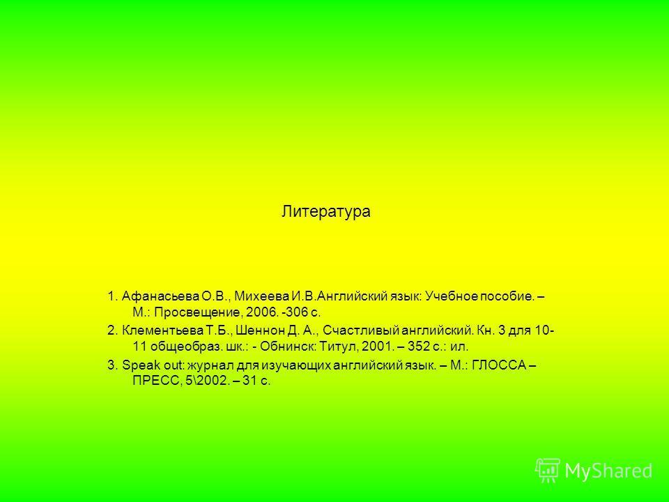 Литература 1. Афанасьева О.В., Михеева И.В.Английский язык: Учебное пособие. – М.: Просвещение, 2006. -306 с. 2. Клементьева Т.Б., Шеннон Д. А., Счастливый английский. Кн. 3 для 10- 11 общеобраз. шк.: - Обнинск: Титул, 2001. – 352 с.: ил. 3. Speak ou