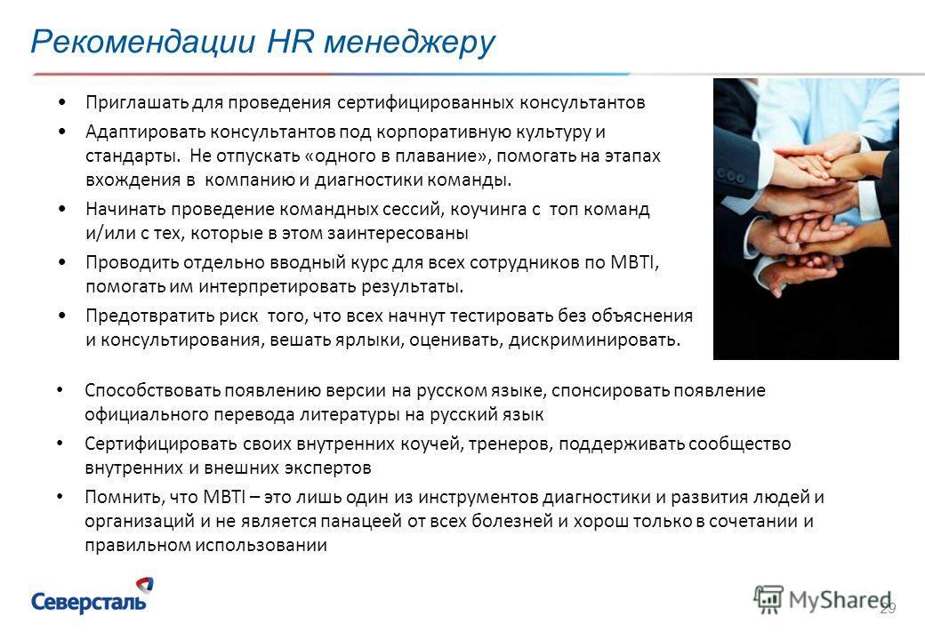 29 Рекомендации HR менеджеру Приглашать для проведения сертифицированных консультантов Адаптировать консультантов под корпоративную культуру и стандарты. Не отпускать «одного в плавание», помогать на этапах вхождения в компанию и диагностики команды.