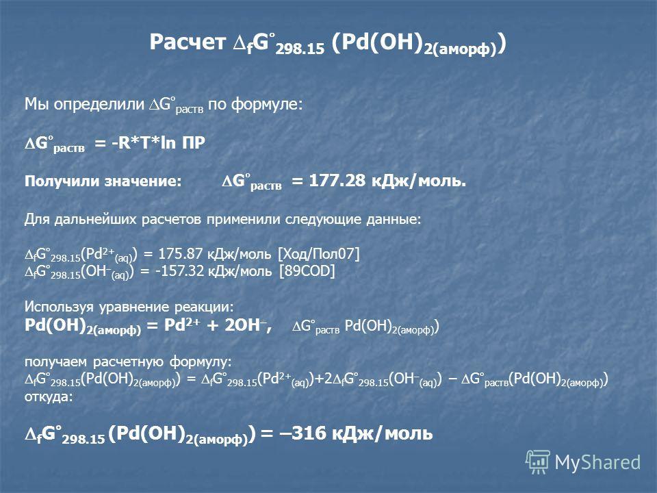 Расчет f G 298.15 (Pd(OH) 2(аморф) ) Мы определили G ° раств по формуле: G ° раств = -R*T*ln ПР Получили значение: G ° раств = 177.28 кДж/моль. Для дальнейших расчетов применили следующие данные: f G ° 298.15 (Pd 2+ (aq) ) = 175.87 кДж/моль [Ход/Пол0