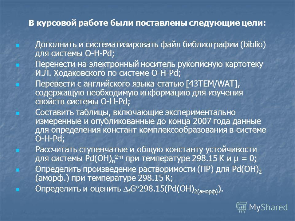 В курсовой работе были поставлены следующие цели: Дополнить и систематизировать файл библиографии (biblio) для системы O-H-Pd; Перенести на электронный носитель рукописную картотеку И.Л. Ходаковского по системе O-H-Pd; Перевести с английского языка с