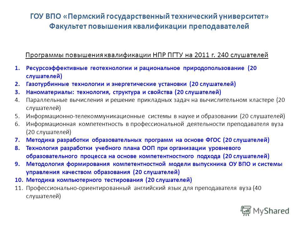 Программы повышения квалификации НПР ПГТУ на 2011 г. 240 слушателей 1.Ресурсоэффективные геотехнологии и рациональное природопользование (20 слушателей) 2.Газотурбинные технологии и энергетические установки (20 слушателей) 3.Наноматериалы: технология