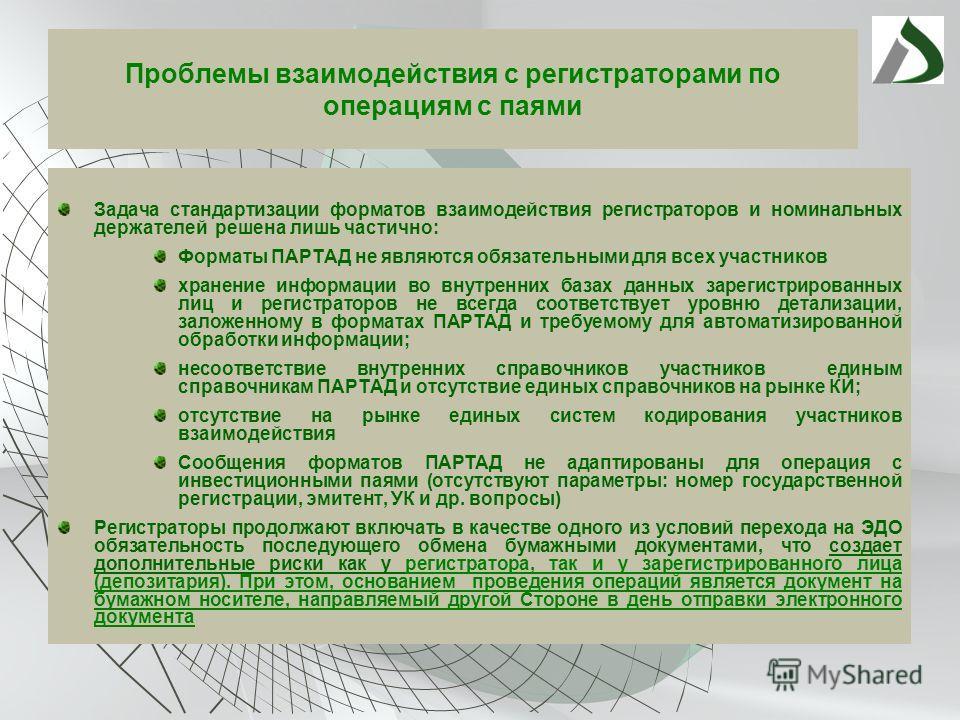 Проблемы взаимодействия с регистраторами по операциям с паями Задача стандартизации форматов взаимодействия регистраторов и номинальных держателей решена лишь частично: Форматы ПАРТАД не являются обязательными для всех участников хранение информации