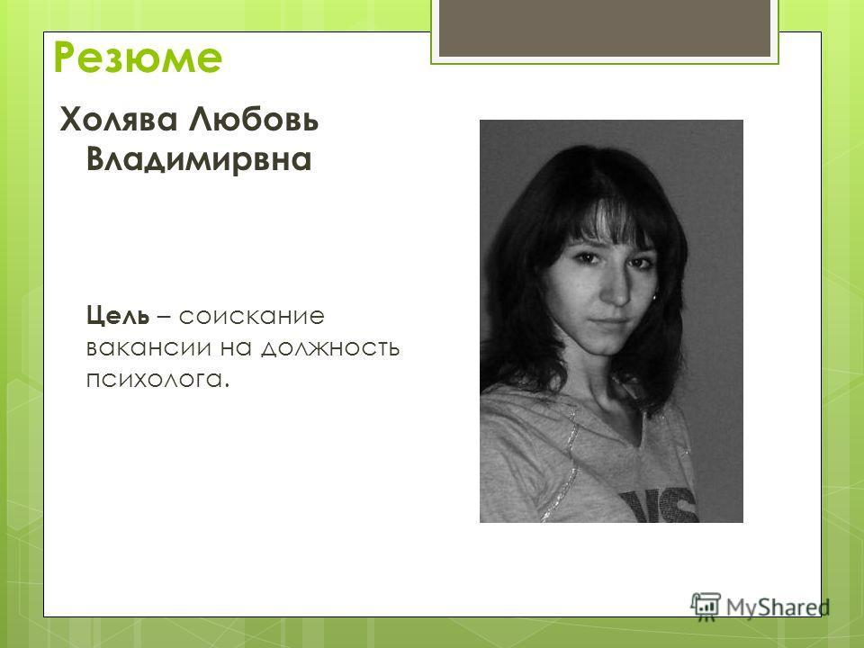 Резюме Холява Любовь Владимирвна Цель – соискание вакансии на должность психолога.