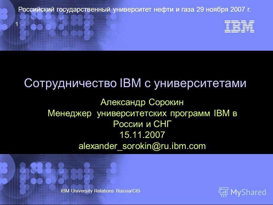 © 2002 IBM Corporation IBM University Relations Russia/CIS Российский государственный университет нефти и газа 29 ноября 2007 г. 1 Сотрудничество IBM с университетами Александр Сорокин Менеджер университетских программ IBM в России и СНГ 15.11.2007 a