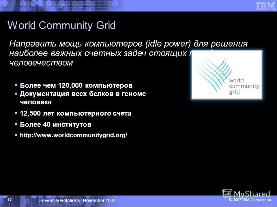 University Relations November 2007 © 2007 IBM Corporation 12 World Community Grid Более чем 120,000 компьютеров Документация всех белков в геноме человека 12,500 лет компьютерного счета Более 40 институтов http://www.worldcommunitygrid.org/ Направить