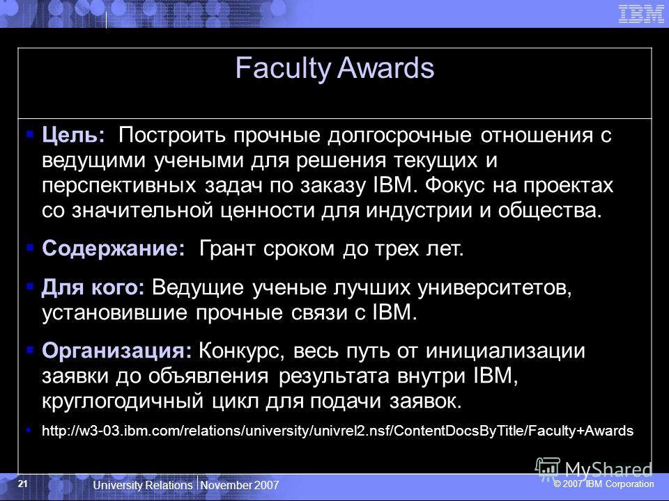 University Relations November 2007 © 2007 IBM Corporation 21 Faculty Awards Цель: Построить прочные долгосрочные отношения с ведущими учеными для решения текущих и перспективных задач по заказу IBM. Фокус на проектах со значительной ценности для инду